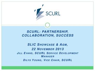 SCURL: PARTNERSHIP, COLLABORATION, SUCCESS  SLIC Showcase &  Agm ,  22 November 2013 Jill Evans, SCURL Service Developm