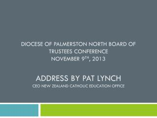 DIOCESE OF PALMERSTON NORTH BOARD OF TRUSTEES CONFERENCE NOVEMBER 9 TH , 2013 Address by Pat Lynch CEO New Zealand cath