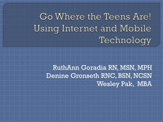 Go Where the Teens Are!  Using Internet and Mobile Technology