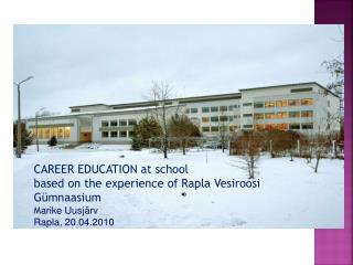 CAREER EDUCATION at school based on the experience of  Rapla Vesiroosi Gümnaasium M arike Uusjärv Rapla, 20.04.2010