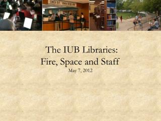 The IUB Libraries: Fire, Space and Staff  May 7, 2012