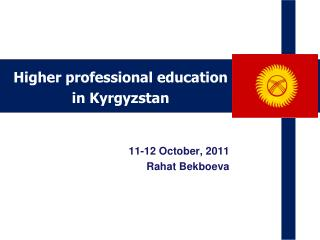 Higher professional education  in Kyrgyzstan  11-12  October,  2011  Rahat Bekboeva