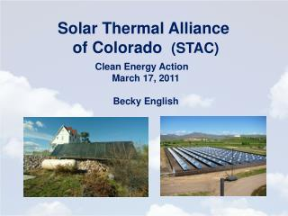 Solar Thermal Alliance  of  Colorado   (STAC ) Clean Energy Action    March 17, 2011 Becky English
