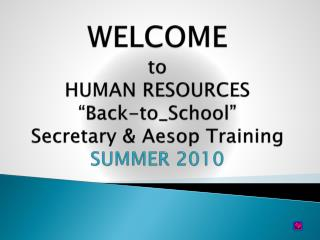"WELCOME to HUMAN RESOURCES ""Back-to_School""  Secretary & Aesop Training SUMMER 2010"