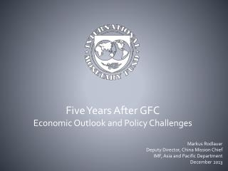 Five Years After GFC Economic Outlook and Policy Challenges Markus  Rodlauer Deputy Director, China Mission Chief IMF,