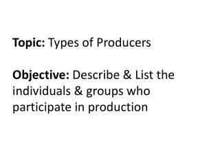 Topic:  Types of Producers Objective:  Describe & List the individuals & groups who participate in production