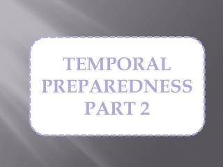 TEMPORAL PREPAREDNESS PART 2