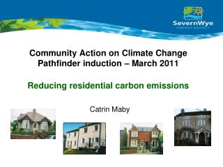 Community Action on Climate Change Pathfinder induction – March 2011 Reducing residential carbon emissions Catrin Maby