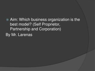 Aim: Which business organization is the best model? (Self Proprietor, Partnership and Corporation) By Mr.  Larenas
