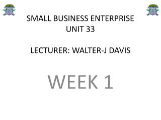 SMALL BUSINESS ENTERPRISE UNIT 33 LECTURER: WALTER-J DAVIS