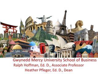 Gwynedd Mercy University School of Business Ralph Hoffman, Ed. D., Associate Professor Heather Pfleger, Ed. D., Dean