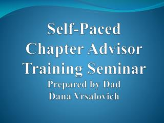 Self-Paced Chapter Advisor  Training Seminar  Prepared by Dad Dana Vrsalovich