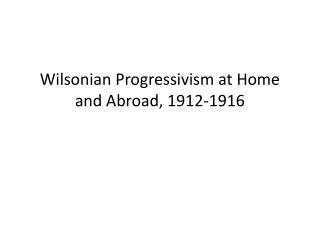Wilsonian Progressivism at Home and Abroad, 1912-1916