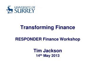 Transforming Finance RESPONDER Finance Workshop Tim Jackson 14 th  May 2013
