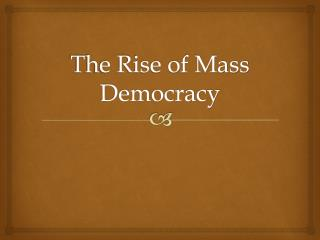The Rise of Mass Democracy