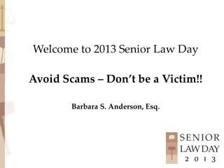 Welcome to 2013 Senior Law Day Avoid Scams – Don't be a Victim!! Barbara S. Anderson, Esq.