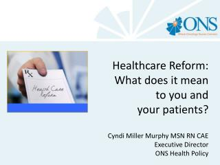 Healthcare Reform:       What does it mean  to you and  your patients? Cyndi Miller Murphy MSN RN CAE 		Executive Direc