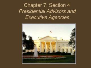 Chapter 7, Section 4 Presidential Advisors and Executive Agencies