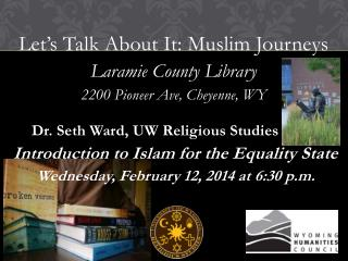 Let's Talk About It: Muslim Journeys Laramie County Library 2200 Pioneer Ave, Cheyenne,  WY        Dr. Seth Ward, UW Re