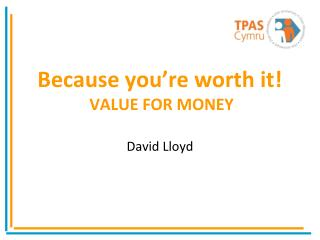 Because you're worth it! VALUE  FOR MONEY