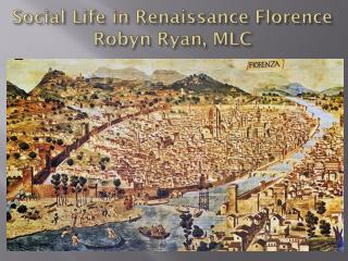 Social Life in Renaissance Florence Robyn Ryan, MLC