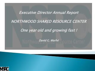 Executive Director Annual Report  NORTHWOOD SHARED RESOURCE CENTER One year old and growing fast ! David G. Warfel