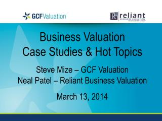 Business Valuation  Case Studies & Hot Topics Steve Mize – GCF Valuation Neal Patel – Reliant Business Valuation March