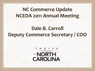 NC  Commerce Update NCEDA 2011 Annual Meeting Dale B. Carroll Deputy Commerce Secretary / COO