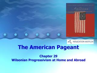 The  American  Pageant Chapter  29 Wilsonian  Progressivism at Home and Abroad