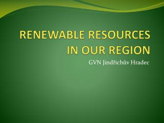 RENEWABLE RESOURCES IN OUR REGION