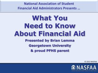 What You  Need to Know  About  Financial  Aid Presented by Brian Lemma Georgetown University & proud PFHS parent
