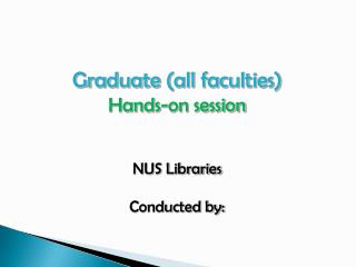 Graduate  (all faculties) Hands-on session NUS Libraries Conducted by:
