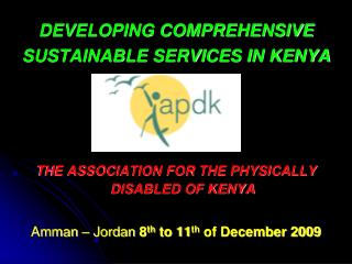 DEVELOPING COMPREHENSIVE  SUSTAINABLE SERVICES IN KENYA THE ASSOCIATION FOR THE PHYSICALLY DISABLED OF KENYA Amman – Jo