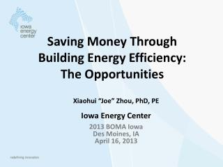 "Xiaohui ""Joe"" Zhou, PhD, PE Iowa Energy Center 2013 BOMA Iowa Des Moines, IA April 16, 2013"