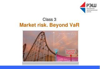Class 3 Market risk.  Beyond  VaR