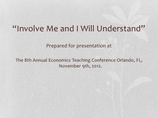 """""""Involve Me and I Will Understand"""" Prepared for presentation at The 8th Annual  Economics Teaching Conference Orlando ,"""