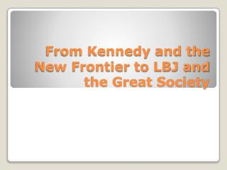 From Kennedy and the New Frontier to LBJ and the Great Society
