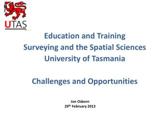 Education and  Training Surveying  and the Spatial Sciences University of Tasmania Challenges and Opportunities