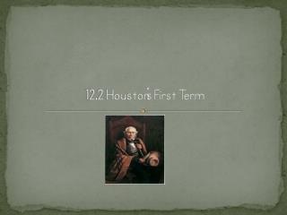 12.2 Houston's First Term