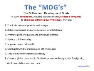 The Millennium Development Goals  In 2000,  189 nations , including the United States,  created 8 key goals  to  elimin