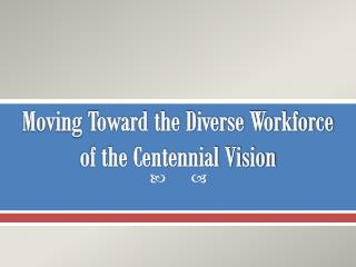 Moving  Toward the Diverse Workforce of the Centennial Vision