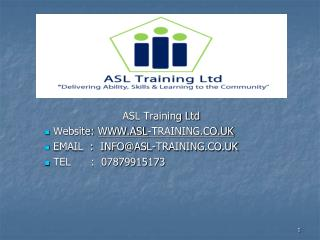 ASL Training Ltd  Website:  WWW.ASL-TRAINING.CO.UK  EMAIL  :  INFO@ASL-TRAINING.CO.UK  TEL      :  07879915173