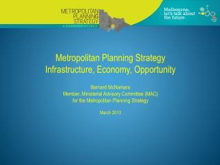 Metropolitan Planning Strategy Infrastructure, Economy, Opportunity Bernard McNamara Member, Ministerial  Advisory Comm