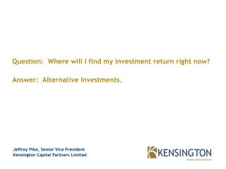 Question:  Where will I find my investment return right now? Answer:  Alternative Investments.
