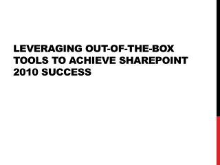 Leveraging out-of-the-box tools to achieve SharePoint 2010 success