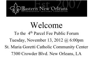 Welcome  To the  4 th  Parcel Fee Public Forum Tuesday, November 13, 2012 @ 6:00pm St. Maria Goretti Catholic Community
