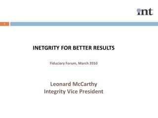INETGRITY FOR BETTER RESULTS Fiduciary  Forum, March 2010 Leonard McCarthy Integrity Vice President