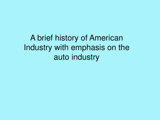 A brief history of American Industry with emphasis on the auto industry