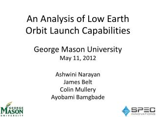An Analysis of Low Earth Orbit Launch Capabilities George Mason University May 11, 2012 Ashwini  Narayan James Belt Col