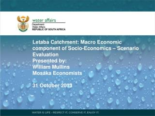 Letaba Catchment: Macro Economic component of Socio-Economics – Scenario Evaluation Presented by: William Mullins Mosak